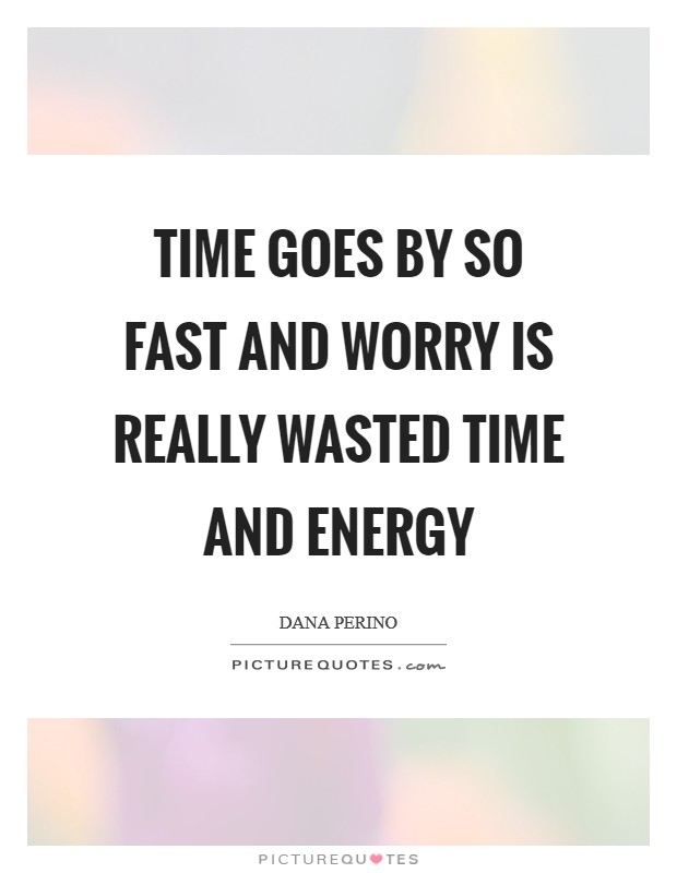 Time goes by so fast and worry is really wasted time and energy Picture Quote #1