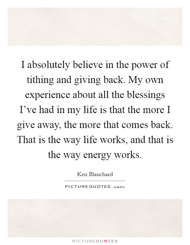 I absolutely believe in the power of tithing and giving back. My own experience about all the blessings I've had in my life is that the more I give away, the more that comes back. That is the way life works, and that is the way energy works. Picture Quote #1