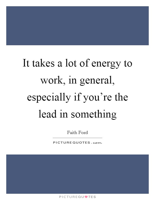 It takes a lot of energy to work, in general, especially if you're the lead in something Picture Quote #1