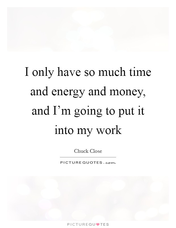 I only have so much time and energy and money, and I'm going to put it into my work Picture Quote #1