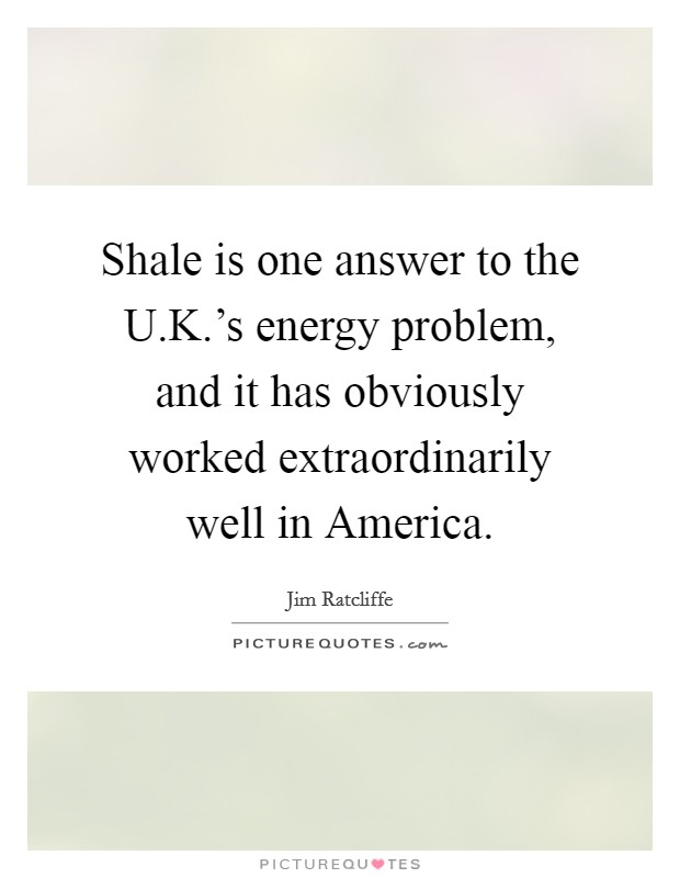 Shale is one answer to the U.K.'s energy problem, and it has obviously worked extraordinarily well in America. Picture Quote #1