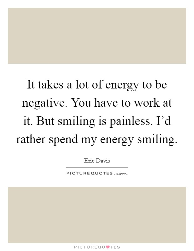 It takes a lot of energy to be negative. You have to work at it. But smiling is painless. I'd rather spend my energy smiling. Picture Quote #1