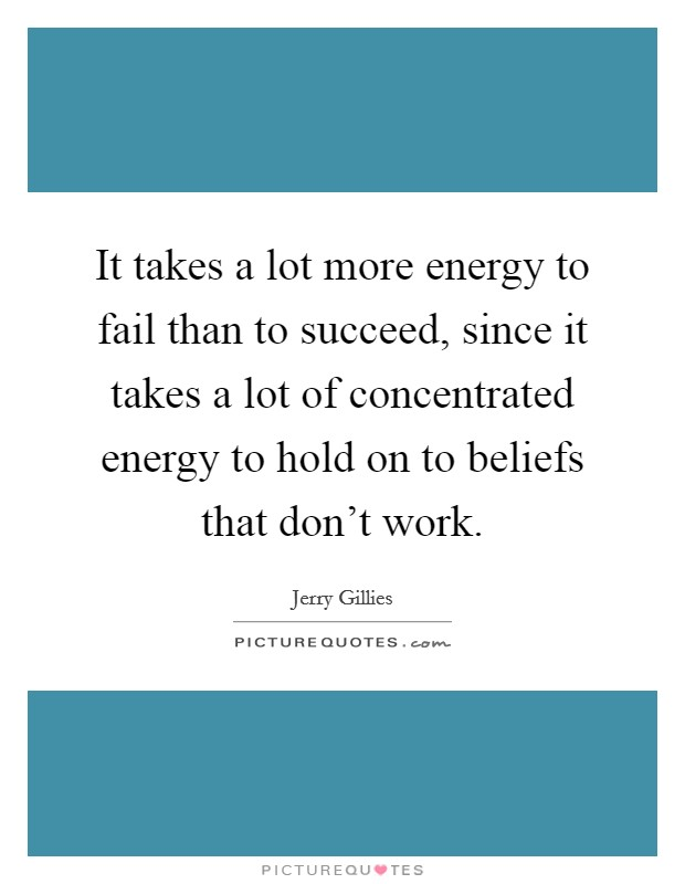 It takes a lot more energy to fail than to succeed, since it takes a lot of concentrated energy to hold on to beliefs that don't work. Picture Quote #1