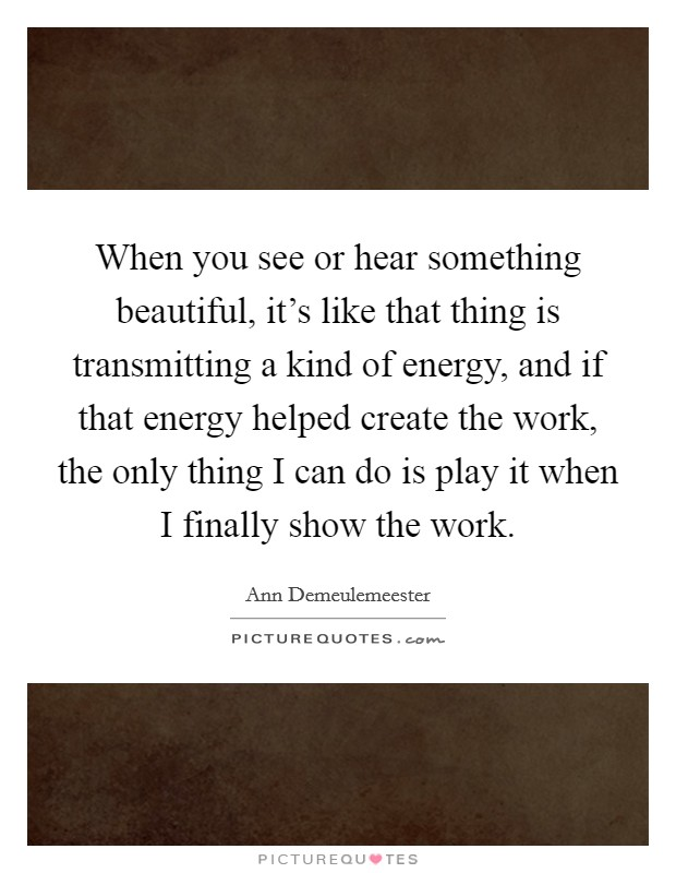 When you see or hear something beautiful, it's like that thing is transmitting a kind of energy, and if that energy helped create the work, the only thing I can do is play it when I finally show the work. Picture Quote #1