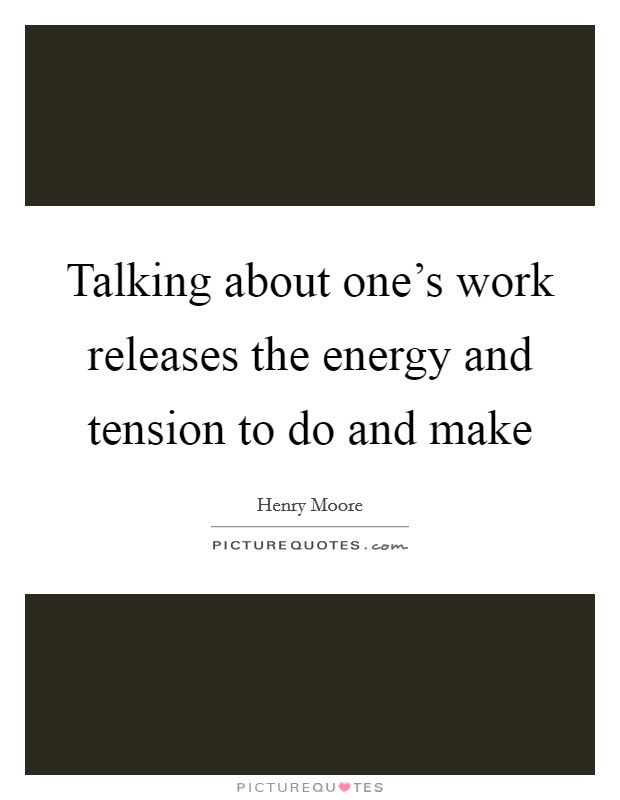 Talking about one's work releases the energy and tension to do and make Picture Quote #1