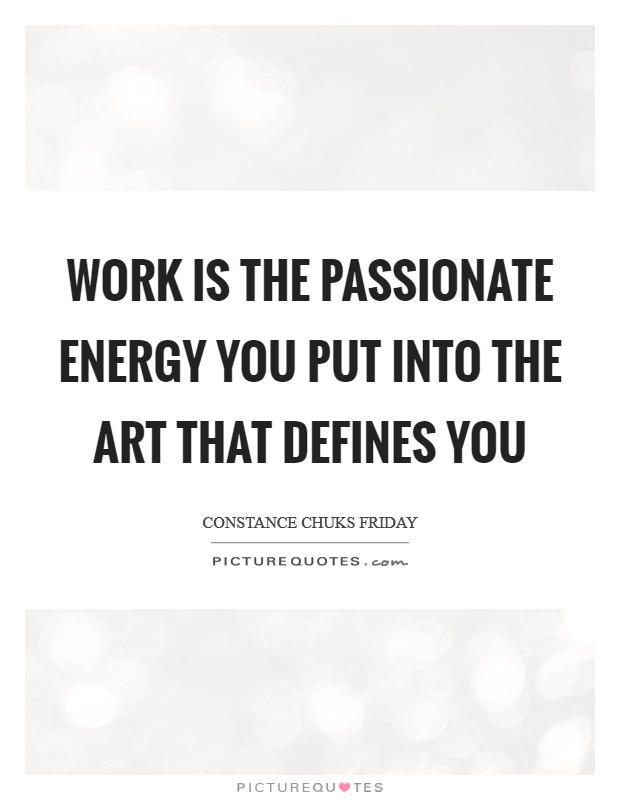 Work is the passionate energy you put into the art that defines you Picture Quote #1