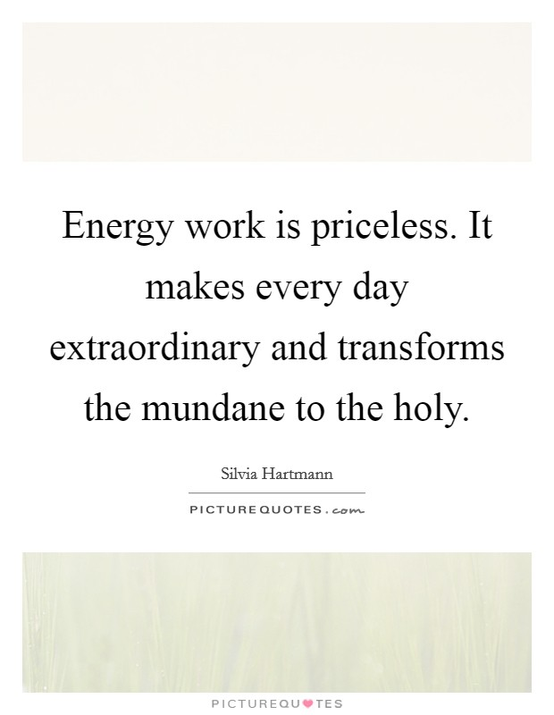 Energy work is priceless. It makes every day extraordinary and transforms the mundane to the holy Picture Quote #1