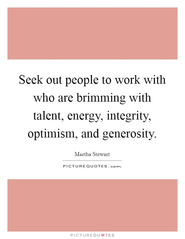 Seek out people to work with who are brimming with talent, energy, integrity, optimism, and generosity Picture Quote #1
