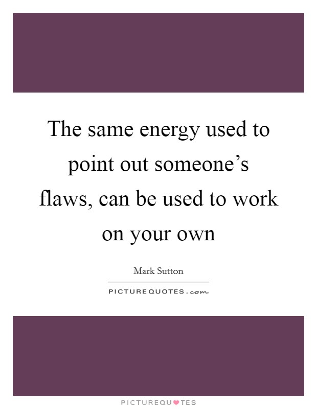 The same energy used to point out someone's flaws, can be used to work on your own Picture Quote #1