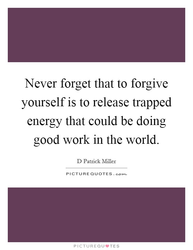 Never forget that to forgive yourself is to release trapped energy that could be doing good work in the world Picture Quote #1