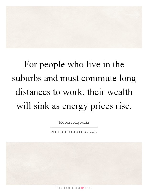 For people who live in the suburbs and must commute long distances to work, their wealth will sink as energy prices rise Picture Quote #1