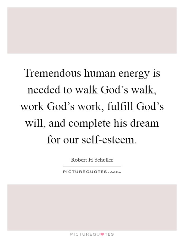 Tremendous human energy is needed to walk God's walk, work God's work, fulfill God's will, and complete his dream for our self-esteem Picture Quote #1