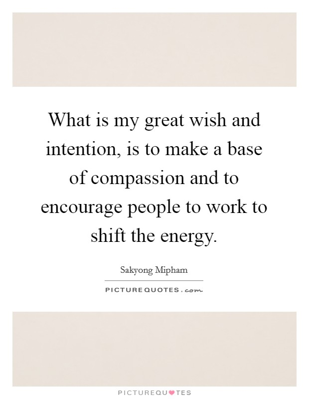 What is my great wish and intention, is to make a base of compassion and to encourage people to work to shift the energy Picture Quote #1