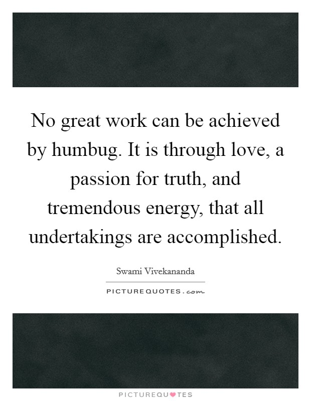 No great work can be achieved by humbug. It is through love, a passion for truth, and tremendous energy, that all undertakings are accomplished. Picture Quote #1