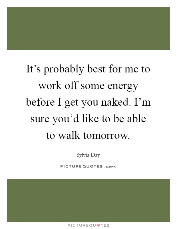 It's probably best for me to work off some energy before I get you naked. I'm sure you'd like to be able to walk tomorrow Picture Quote #1