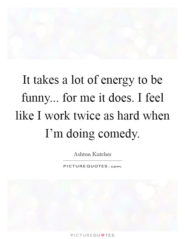 It takes a lot of energy to be funny... for me it does. I feel like I work twice as hard when I'm doing comedy. Picture Quote #1