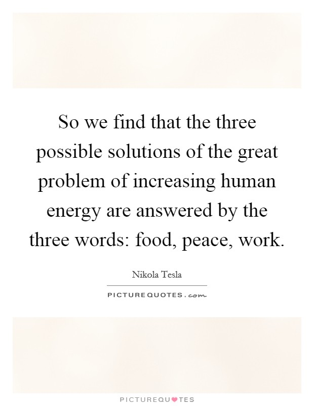 So we find that the three possible solutions of the great problem of increasing human energy are answered by the three words: food, peace, work. Picture Quote #1