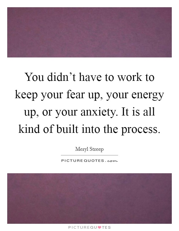 You didn't have to work to keep your fear up, your energy up, or your anxiety. It is all kind of built into the process Picture Quote #1