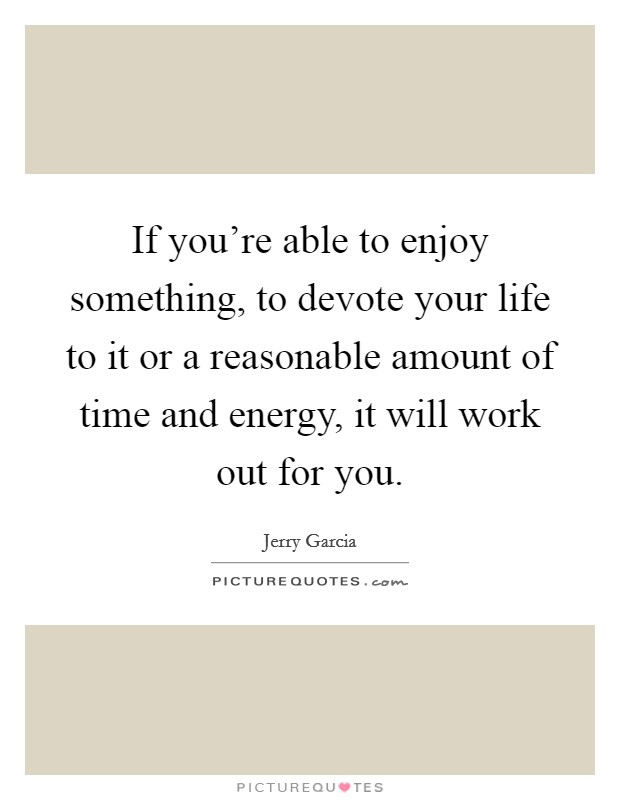 If you're able to enjoy something, to devote your life to it or a reasonable amount of time and energy, it will work out for you Picture Quote #1