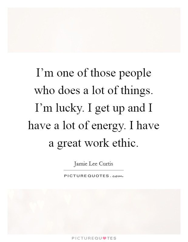 I'm one of those people who does a lot of things. I'm lucky. I get up and I have a lot of energy. I have a great work ethic. Picture Quote #1