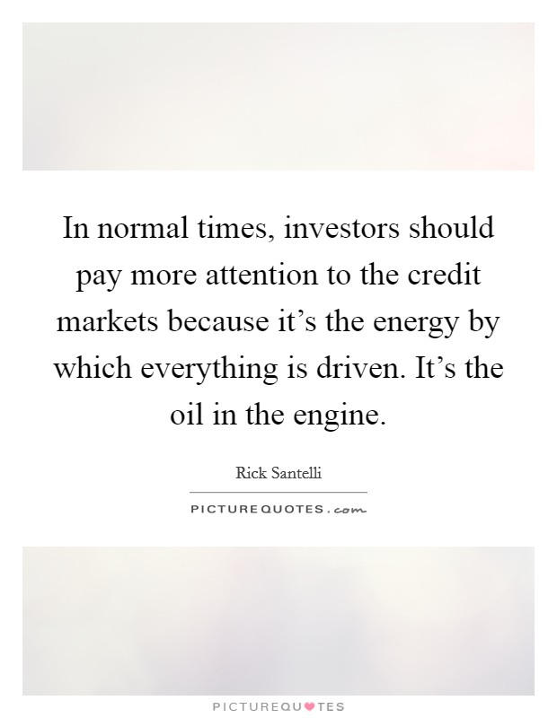 In normal times, investors should pay more attention to the credit markets because it's the energy by which everything is driven. It's the oil in the engine Picture Quote #1
