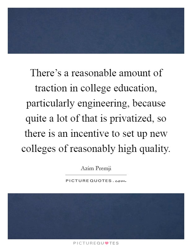 There's a reasonable amount of traction in college education, particularly engineering, because quite a lot of that is privatized, so there is an incentive to set up new colleges of reasonably high quality Picture Quote #1