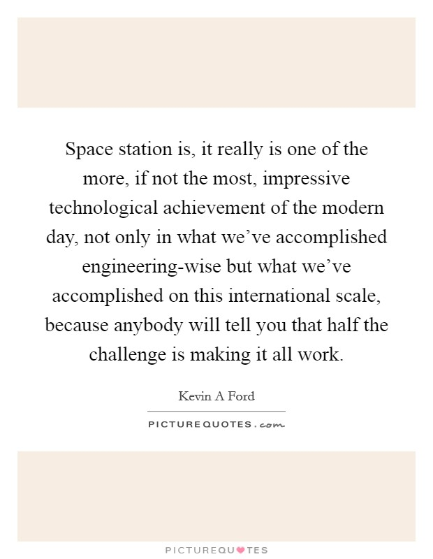 Space station is, it really is one of the more, if not the most, impressive technological achievement of the modern day, not only in what we've accomplished engineering-wise but what we've accomplished on this international scale, because anybody will tell you that half the challenge is making it all work Picture Quote #1