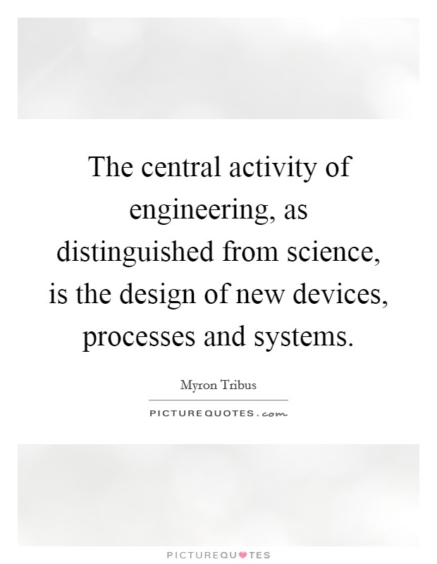The central activity of engineering, as distinguished from science, is the design of new devices, processes and systems Picture Quote #1