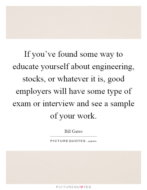If you've found some way to educate yourself about engineering, stocks, or whatever it is, good employers will have some type of exam or interview and see a sample of your work Picture Quote #1
