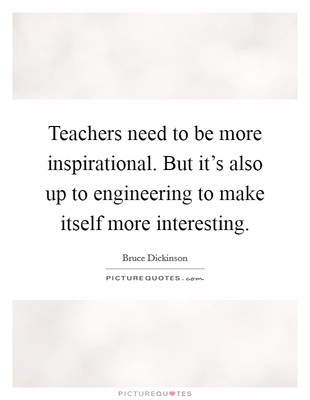 Teachers need to be more inspirational. But it's also up to engineering to make itself more interesting Picture Quote #1