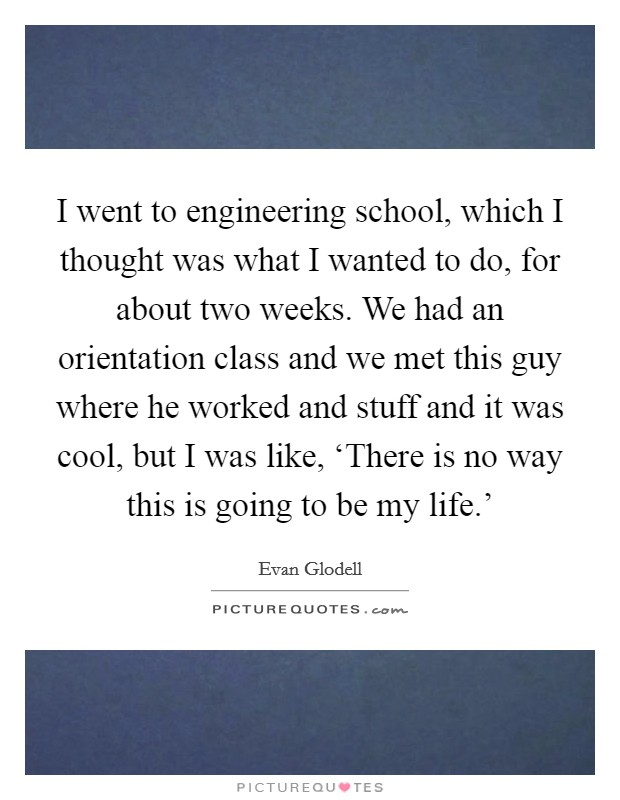 I went to engineering school, which I thought was what I wanted to do, for about two weeks. We had an orientation class and we met this guy where he worked and stuff and it was cool, but I was like, 'There is no way this is going to be my life.' Picture Quote #1