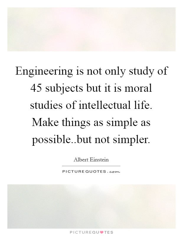 Engineering is not only study of 45 subjects but it is moral studies of intellectual life. Make things as simple as possible..but not simpler Picture Quote #1