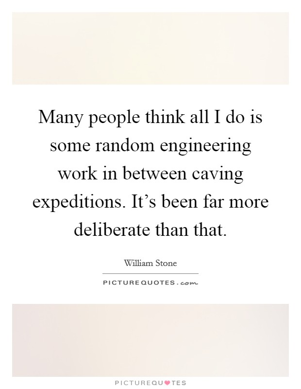 Many people think all I do is some random engineering work in between caving expeditions. It's been far more deliberate than that Picture Quote #1