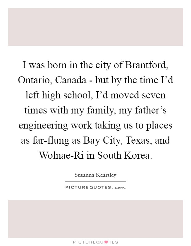 I was born in the city of Brantford, Ontario, Canada - but by the time I'd left high school, I'd moved seven times with my family, my father's engineering work taking us to places as far-flung as Bay City, Texas, and Wolnae-Ri in South Korea Picture Quote #1