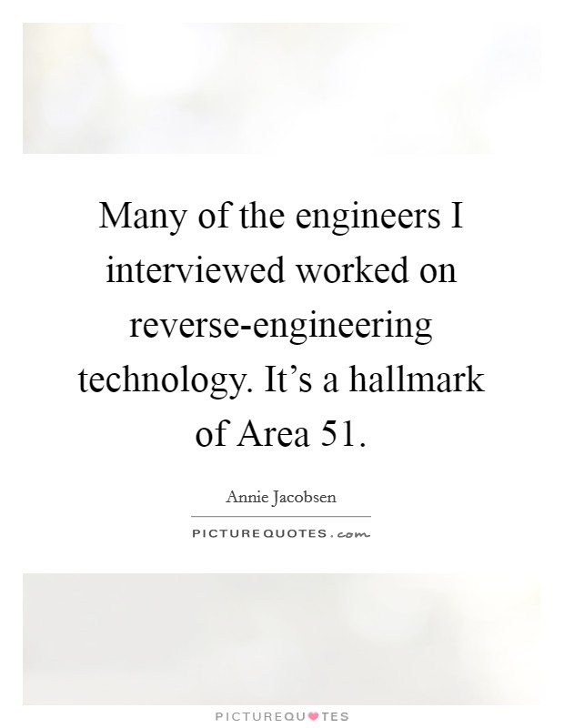 Many of the engineers I interviewed worked on reverse-engineering technology. It's a hallmark of Area 51 Picture Quote #1