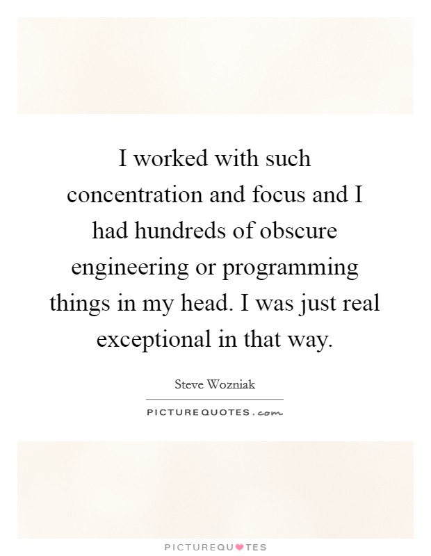 I worked with such concentration and focus and I had hundreds of obscure engineering or programming things in my head. I was just real exceptional in that way Picture Quote #1