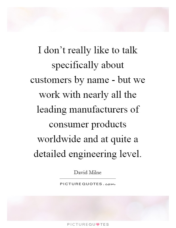 I don't really like to talk specifically about customers by name - but we work with nearly all the leading manufacturers of consumer products worldwide and at quite a detailed engineering level Picture Quote #1