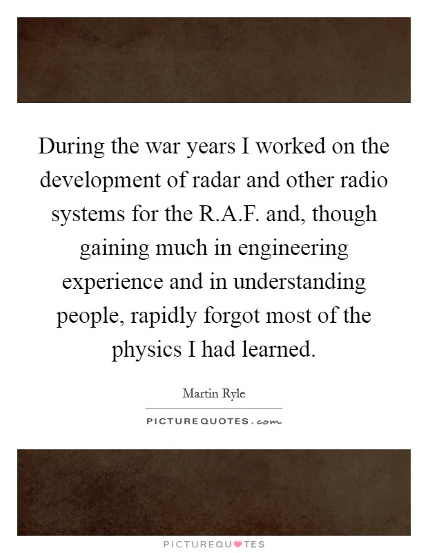 During the war years I worked on the development of radar and other radio systems for the R.A.F. and, though gaining much in engineering experience and in understanding people, rapidly forgot most of the physics I had learned Picture Quote #1