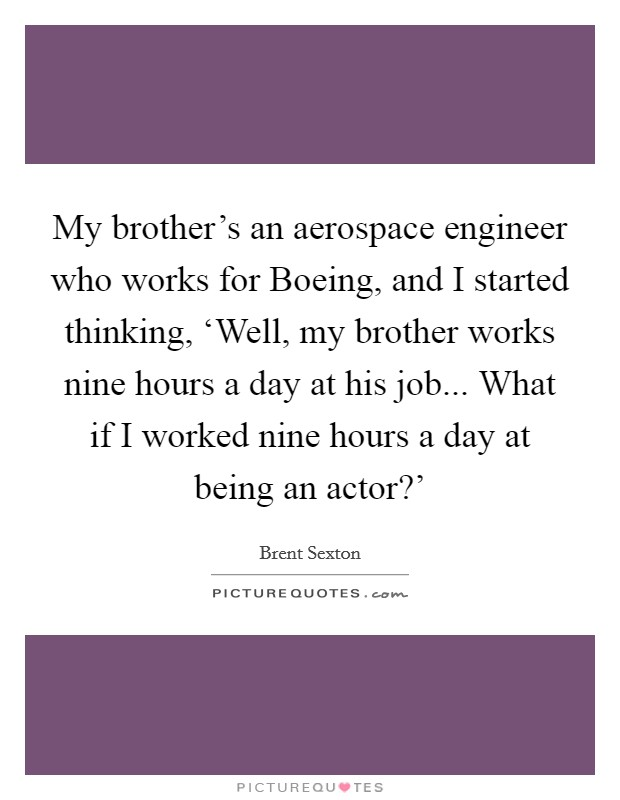My brother's an aerospace engineer who works for Boeing, and I started thinking, 'Well, my brother works nine hours a day at his job... What if I worked nine hours a day at being an actor?' Picture Quote #1