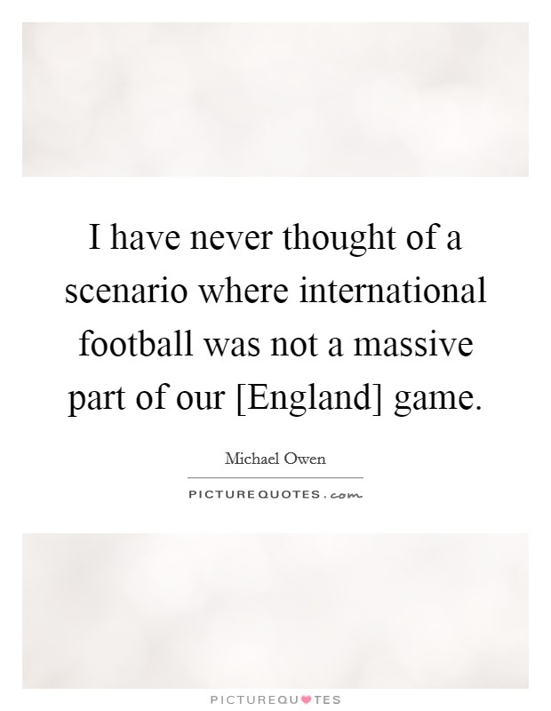 I have never thought of a scenario where international football was not a massive part of our [England] game. Picture Quote #1