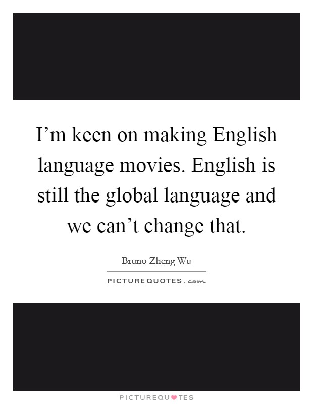 I'm keen on making English language movies. English is still the global language and we can't change that Picture Quote #1