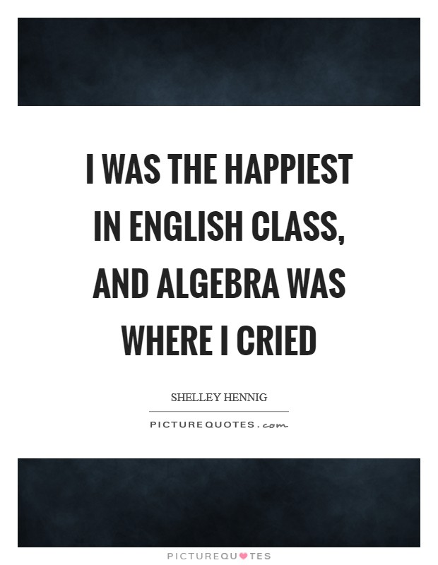 I was the happiest in English class, and algebra was where I cried Picture Quote #1