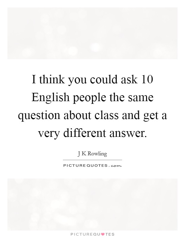 I think you could ask 10 English people the same question about class and get a very different answer Picture Quote #1