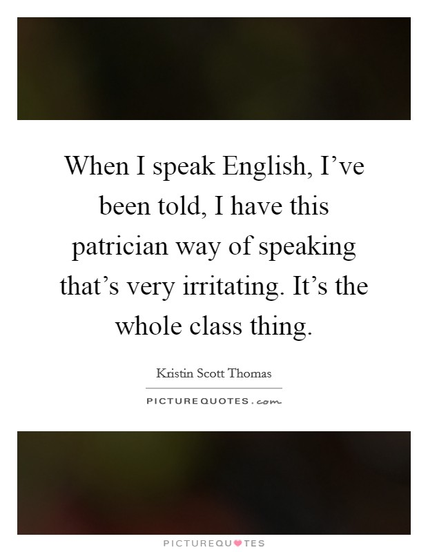 When I speak English, I've been told, I have this patrician way of speaking that's very irritating. It's the whole class thing Picture Quote #1