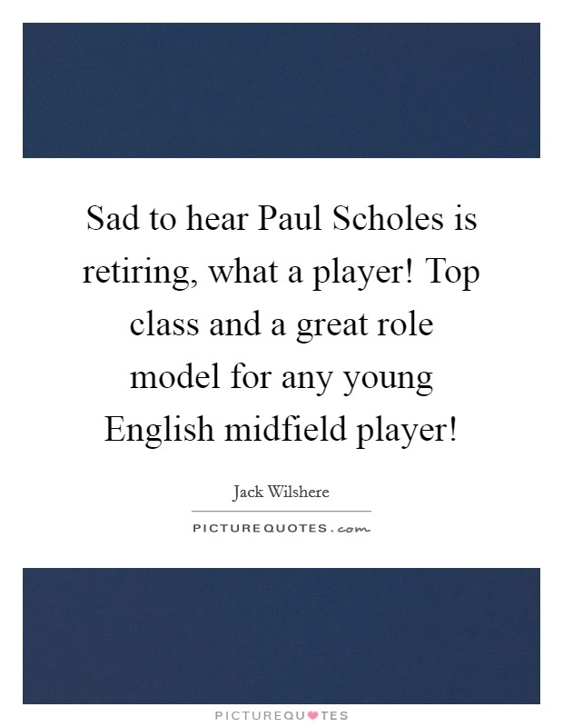 Sad to hear Paul Scholes is retiring, what a player! Top class and a great role model for any young English midfield player! Picture Quote #1