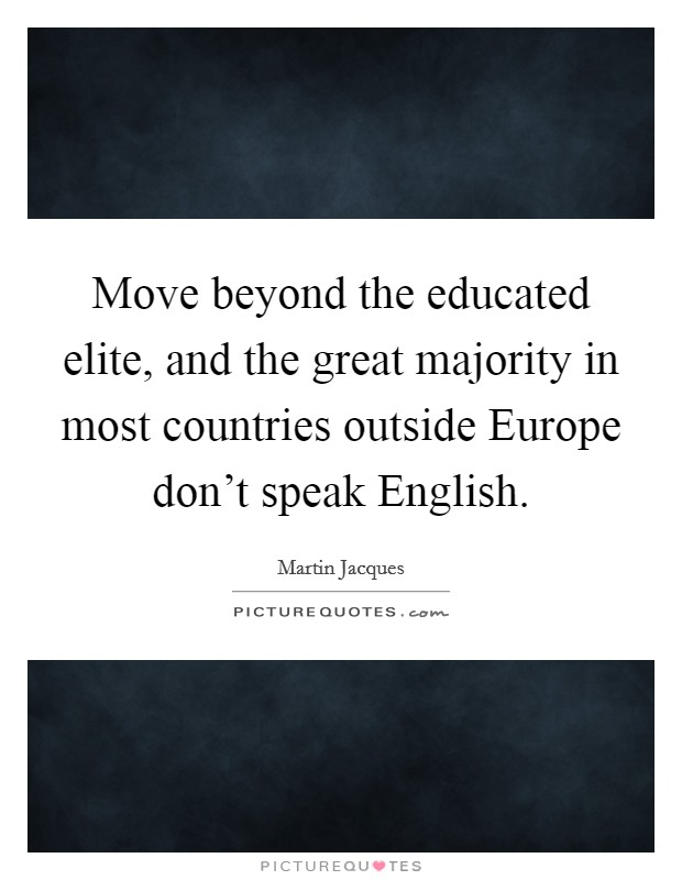 Move beyond the educated elite, and the great majority in most countries outside Europe don't speak English Picture Quote #1