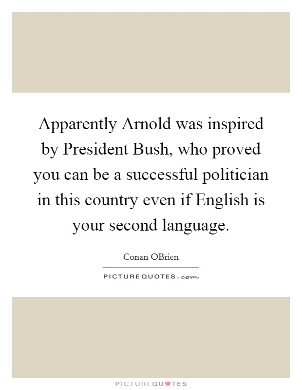 Apparently Arnold was inspired by President Bush, who proved you can be a successful politician in this country even if English is your second language Picture Quote #1