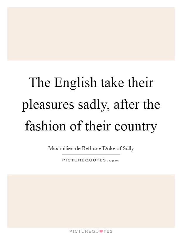 The English take their pleasures sadly, after the fashion of their country Picture Quote #1