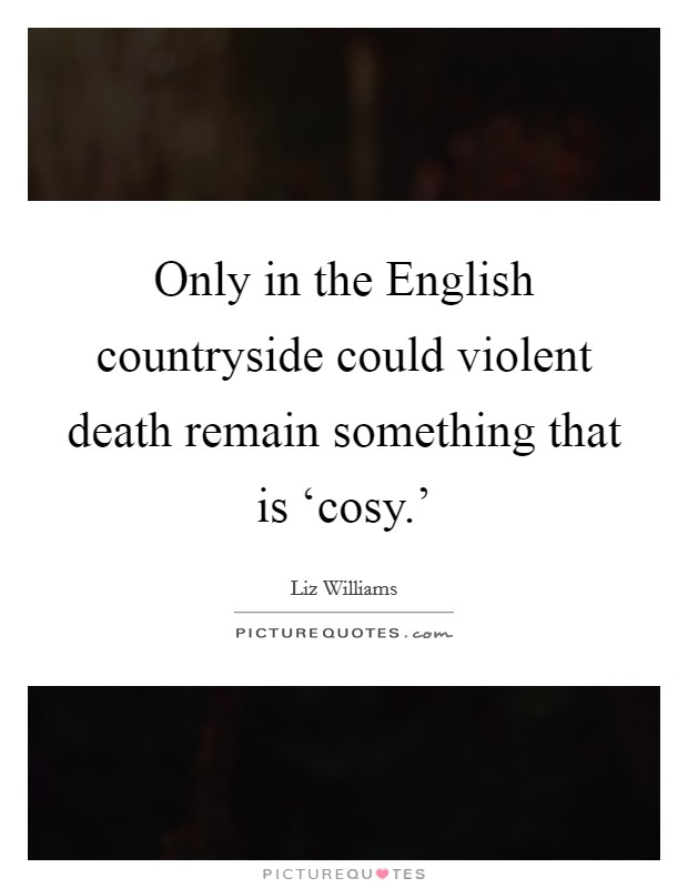 Only in the English countryside could violent death remain something that is 'cosy.' Picture Quote #1