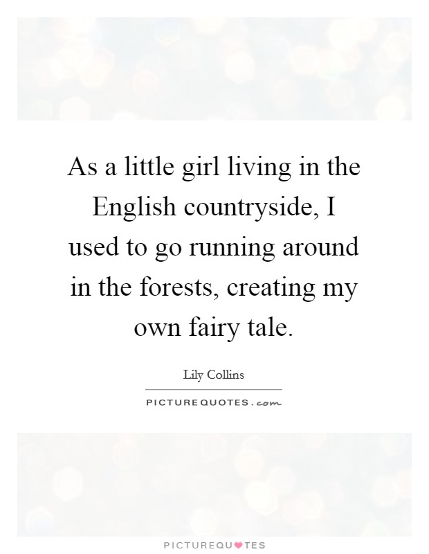 As a little girl living in the English countryside, I used to go running around in the forests, creating my own fairy tale Picture Quote #1